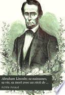 Abraham Lincoln; sa naissance, sa vie, sa mort avec un récit de la guerre d'Amérique d'après les documents les plus authentiques