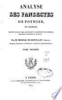 Analyse des Pandectes de Pothier en français, servant aussi de table analytique et alphabétique des matières, également applicable au digeste