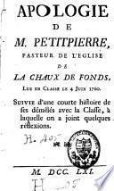 Apologie de M. Petitpierre, pasteur de l'Eglise de La Chaux de Fonds, lue en classe le 4 juin 1760, suivie d'une courte histoire de ses démêlés avec la Classe, à laquelle on a joint quelques réflexions