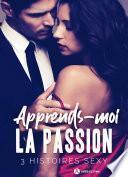 Apprends-moi la passion – 3 histoires sexy