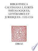 Bibliotheca Calviniana : les oeuvres de Jean Calvin publiées au XVIe siècle. I, Ecrits théologiques, littéraires et juridiques : 1532-1554