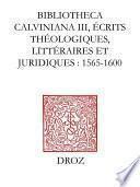 Bibliotheca Calviniana. Les oeuvres de Jean Calvin publiées au XVIe siècle. III, Ecrits théologiques, littéraires et juridiques : 1565-1600