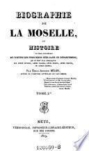 Biographie de la Moselle, ou histoire ... de toutes les personnes nees dans ce departement qui se sont fait remarquer