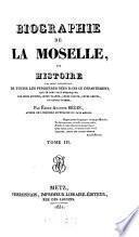 Biographie de la Moselle, ou histoire par ordre alphabétique de toutes les personnes nées dans ce département, qui se sont fait remarquer par leurs actions, leurs talens, leurs écrits, leurs vertüs, ou leurs crimes