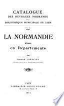 Catalogue des ouvrages normands de la Bibliothèque municipale de Caen: La Normandie divisée en départments