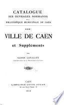 Catalogue des ouvrages normands de la Bibliothèque municipale de Caen: Ville de Caen et suppléments
