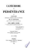 Catéchisme de persévérance, ou, Exposé historique, dogmatique, moral et liturgique de la religion depuis l'origine du monde jusqu'a nos jours