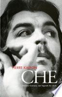 Che. Ernesto Guevara, une légende du siècle