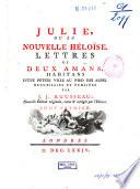 Collection complette des oeuvres de J. J. Rousseau: Julie, ou La nouvelle Héloïse. Lettres de deux amans, habitant d'une petite ville au pied des Alpes. Recueillies et publiées par J. J. Rousseau