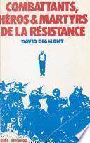 Combattants, héros et martyrs de la Résistance : biographies, dernières lettres, témoignages et documents