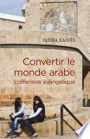 Convertir le monde arabe - L'offensive évangélique