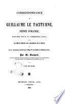 Correspondance de Guillaume le taciturne, prince d'Orange, publiée pour la première fois, suivie de pièces inédits sur l'assassinat de ce prince et sur les récompenses accordées par Philippe 2. à la famille de Balthazar Gérard par m. Gachard