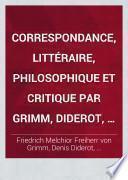 Correspondance, littéraire, philosophique et critique par Grimm, Diderot, Raynal, Meister, etc.,