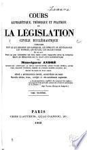 Cours alphabétique, théorique et pratique de la législation civile ecclésiastique