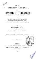 De la condition juridique des Franc̦ais à l'étranger, d'après les traités et les conventions diplomatiquees, les principes du droit international privé, la législation et la jurisprudence franc̦aise et étrangére