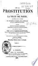 De la prostitution dans la ville de Paris, considérée sous le raport de l'hygiène publique, de la morale et de l'administration...
