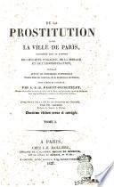 De la prostitution dans la ville de Paris considérée sous le rapport de l'hygiène publique, de la morale et de l'administration ouvrage appuyé de documents statistiques puisés dans les Archives de la Préfecture de Police par A.-J.-B. Parent-Duchatelet