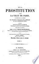 De la prostitution dans la ville de Paris, considérée sous le rapport de l'hygienne publique de la morale et de l'administration