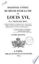 Dernières années du règne et de la vie de Louis 16., par François Hue ... tome premier [- second]