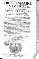 Dictionaire universel, contenant generalement tous les mots françois tant vieux que modernes, & les termes des sciences et des arts ...