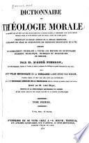 Dictionnaire de théologie morale ... présentant un exposé complet de la morale chrétienne ... offrant un complément nécessaire a toutes les éditions du dictionnaire purement dogmatique