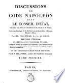 Discussions du code Napoléon dans le Conseil d'état, précédées des articles correspondans du texte et du projet; sur le plan donné par S. Ex. M. Regnaud de Saint-Jean-d'Angely, ministre d'État ...