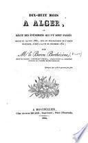Dix-huit mois à Alger, ou récit des événemens qui s'y sont passés depuis le 14 juin 1830... jusqu'à la fin de décembre 1831