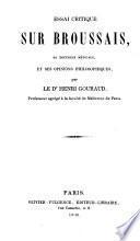 Essai critique sur Broussais, sa doctrine médicale et ses opinions philosophiques par le Dr. Henri Gouraud,...