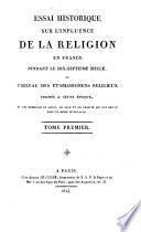 Essai historique sur l'influence de la religion en France pendant le 17e siècle, ou tableau des établissements religieux fondés à cette époque