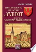 Essai historique sur la ville d'Yvetot et ses environs : Valmont, Saint-Wandrille, Caudebec