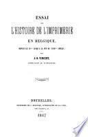 Essai sur l'histoire de l'imprimerie en Belgique depuis le XVme jusqu'à la fin du XVIIIme siècle