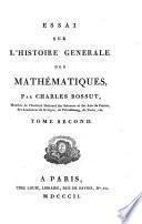 Essai sur l'histoire génerale des mathématiques, par Charles Bossut, membre de l'Institut National des Sciences et des Arts de France ... Tome premier (-seconde)