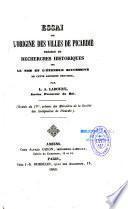 Essai sur l'origine des villes de Picardie, précédé de recherches historiques sur le nom et l'étendue successive de cette ancienne province