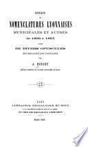 Essais de nomenclatures lyonnaises, municipales et autres de 1800 à 1865, suivis de divers opuscules sur des questions lyonnaises