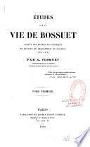 Etudes sur la vie de Bossuet, jusqu'à son entrée en fonctions en qualité de précepteur du Dauphin
