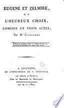 Eugène et Zelmire, ou, L'heureux choix, comédie en trois actes ...