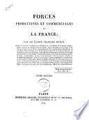 Forces productives et commerciales de la France; par le baron Charles Dupin, membre de l'Institut, ... Tome premier (-second)
