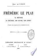 Frédéric Le Play, sa méthode, sa doctrine, son oeuvre, son esprit, d'après ses écrits et sa correspondance