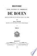Histoire civile, politique et commerciale de Rouen depuis les temps les plus reculés jusqu'à nos jours suivie d'un resumé de nos vieux palinods