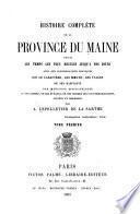 Histoire complète de la province du Maine depuis les temps les plus reculés jusqu'à nos jours, avec des considérations pratiques sur le caractère, les moeurs, les usages de ses habitants...