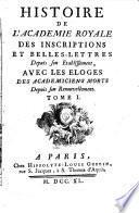 Histoire de l'Académie royale des inscriptions et belles-lettres depuis son établissement, avec les eloges des académiciens morts depuis son renouvellement