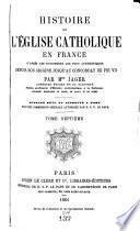 Histoire de l'Eglise catholique en France, d'après les documents les plus authentiques, depuis son origine jusqu'au concordat de Pie VII.