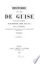 Histoire de la ville de Guise et de ses environs; de ses seigneurs, comtes, ducs, etc