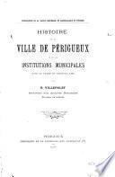 Histoire de la ville de Périgueux et de ses institutions municipales jusqu'au traité de Brétigny (1360)