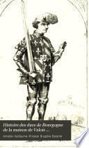 Histoire des ducs de Bourgogne de la maison de Valois ...