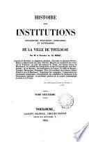 Histoire des institutions religieuses, politiques, judiciaires et littéraires de la ville de Toulouse