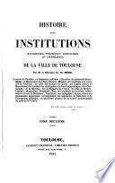 Histoire Des Institutions Religieuses, Politiques, Judiciaires Et Litteréraires De La Ville De Toulouse