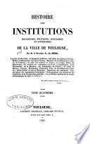 Histoire des institutions religieuses, politiques, judiciares et littéraires de la ville de Toulouse