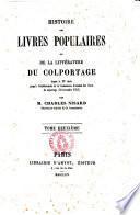 Histoire des livres populaires ou de la litterature du colportage depuis le 15. siecle jusqu'a l'etablissement de la Commission d'examen des livres du colportage (30 novembre 1852) par Charles Nisard
