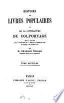 Histoire des livres populaires ou de la littérature du colportage depuis le XVe siecle jusqu'a l'ètablissement de la commission d'examen des livres du colportage 30 novembre 1852